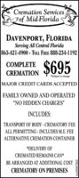 """Cremation ServicesFof Mid-FloridaDAVENPORT, FLORIDAServing All Central Florida863-421-4900 - TOLL. FREE 888-234-1192$695COMPLETECREMATION*Subject to changeMAJOR CREDIT CARDS ACCEPTEDFAMILY OWNED AND OPERATED""""NO HIDDEN CHARGES""""INCLUDES:TRANSPORT OF BODY - CREMATORY FEEALL PERMITTING - INCLUDES M.E. FEEALTERNATIVE CREMATION CONTAINER*DELIVERY OFCREMATED REMAINS CAN*BE ARRANGED AT ADDITIONAL COSTCREMATORY ON PREMISES0669VEHT1 Cremation Services Fof Mid-Florida DAVENPORT, FLORIDA Serving All Central Florida 863-421-4900 - TOLL. FREE 888-234-1192 $695 COMPLETE CREMATION *Subject to change MAJOR CREDIT CARDS ACCEPTED FAMILY OWNED AND OPERATED """"NO HIDDEN CHARGES"""" INCLUDES: TRANSPORT OF BODY - CREMATORY FEE ALL PERMITTING - INCLUDES M.E. FEE ALTERNATIVE CREMATION CONTAINER *DELIVERY OF CREMATED REMAINS CAN* BE ARRANGED AT ADDITIONAL COST CREMATORY ON PREMISES 0669VEHT1"""