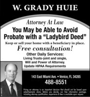 "W. GRADY HUIEAttorney At LawYou May be Able to AvoidProbate with a ""Ladybird Deed""Keep or sell your home with a beneficiary in place.Free consultation!Other Daily Services:Living Trusts-joint and single,Will and Power of Attorney.Update HIPAA Requirements143 East Miami Ave.  Venice, FL 34285488-8551Hiring an attorney is an important decision that should not be based uponadvertisements alone. Before you decide, our free information package,including attorney qualification, experience & fees is available upon request.SF-1879160 W. GRADY HUIE Attorney At Law You May be Able to Avoid Probate with a ""Ladybird Deed"" Keep or sell your home with a beneficiary in place. Free consultation! Other Daily Services: Living Trusts-joint and single, Will and Power of Attorney. Update HIPAA Requirements 143 East Miami Ave.  Venice, FL 34285 488-8551 Hiring an attorney is an important decision that should not be based upon advertisements alone. Before you decide, our free information package, including attorney qualification, experience & fees is available upon request. SF-1879160"