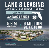 LAND & LEASINGAVAILABLE IN SOUTHWEST FLORIDA31,000 ACRESLAKEWOOD RANCH1,571 CURRENT BUSINESSES & 16,632 EMPLOYEES9 MILLIONS. FT. TO GO5.6 MCOMMERCIALSQUARE FEETWATERSIDE PLACEFOR SALES & LEASING:Lakewood RanchNCOMMERCIALTOM.JOHNSONOLWRCOMMERCIAL.COMLWRCOMMERCIAL.COM | 941.907.6677 | LAKEWOODRANCH.COMAND LAND & LEASING AVAILABLE IN SOUTHWEST FLORIDA 31,000 ACRES LAKEWOOD RANCH 1,571 CURRENT BUSINESSES & 16,632 EMPLOYEES 9 MILLION S. FT. TO GO 5.6 M COMMERCIAL SQUARE FEET WATERSIDE PLACE FOR SALES & LEASING: Lakewood Ranch NCOMMERCIAL TOM.JOHNSONOLWRCOMMERCIAL.COM LWRCOMMERCIAL.COM | 941.907.6677 | LAKEWOODRANCH.COM AND