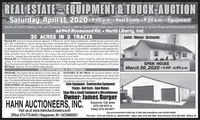 REAL ESTATE EQUIPMENT& TRUCK AUCTIONSaturday, April 11, 202009:00 a.m.-Real Estate o9:30 a.m.-EquipmentSouth of North Liberty, Ind, on Tamarack Road 1 mile to Quinn Road then east 1% miles at the corner of Quinn Road and Rosewood Road.66940 Rosewood Rd.  North Liberty, Ind.20 ACRES IN 2 TRACTSJohn Glenn SchoolsParcel #1: It is 4.13 acres with an approx. 2,100 sq. ft. ranch style 3-bedroom, 2-bath house and very nice66' x 46' outbuilding, newer siding and newer concrete floor w/a 16', 5-panel overhead door. There is also a12 x 20 overhead door 1-car garage. There is a pasture with fencing. More particulariy the house was builtin approx. 2005, it has a 26' x 22' drywalled attached garage, very large kitchen complete w/all appliances,nice cabinets and hardwood floors. There is a large living room, dining room, laundry area and office wlarge wooden desk. Tho driveway is very large, covored w/asphalt. This proporty is private and very wellcared for. Inspect this one and be a bidder on this parcel or buy both.Parcel #2: Is 15.64 acres all bare tillable land. It is presently in hay and it must be used for farming pur-poses. It is not a buildable parcel for residential use. It has access from Quinn Road and Rosewood Road.Buy this piece and add it to your farming operation or put back with parcel #1 and own all approx. 20 acros.RE Taxes: Approx. $1,913.00 for both parcelsOPEN HOUSEMarch 30, 2020  4:00 - 6:00 p.m.REAL ESTATE TERMS & CONDITIONSPROCEDURE The property will be offered in 2 tracts. There will ACCEPTANCE OF BID PRICES: AIl successful bidders will bebe open bidding on al tracts during the auction as determined by required to enter into purchase agreements at the auction sitethe Auctioneer. Bids on tracts and the total property may com-peto. The property will be sold in the manner resuking in the high-est total sale price, subject to confirmation of the sellers.DOWN PAYMENT: 10% down paymont on the day of the auctionwith balance in cash at closing. The down payment may be madein the form of cash, cashier's check, personal check, or corpo-rate check. Your bidding is not conditional upon financing, so be Shop (Big & Small) Equipment & Miscellaneoussure you have arranged financing, if needed, and are capable ofpaying cash at closing.immediately following the close of the auction. All final bid pricesare subject to approval by the Selers.Farm Equipment - Construction EquipmentTrucks- Golf Carts - Boat MotorsOwner: James BurgerHAHN AUCTIONEERS, INC.Questions: Call Jamie(574) 340-8473 orCasey (574) 340-8471Visit us at www.HahnAuctioneers.comOffice 574-773-8445  Nappanee, IN  AC39800021Any announcements made day of sale take precedence over printed matter.Phil Hahn - (574) 535-3783 IN Lic. FAUO1012967  Jason Hahn (574) 536-7682  Brian Withrich (574) 268-4940 - Milford, IN REAL ESTATE EQUIPMENT& TRUCK AUCTION Saturday, April 11, 202009:00 a.m.-Real Estate o9:30 a.m.-Equipment South of North Liberty, Ind, on Tamarack Road 1 mile to Quinn Road then east 1% miles at the corner of Quinn Road and Rosewood Road. 66940 Rosewood Rd.  North Liberty, Ind. 20 ACRES IN 2 TRACTS John Glenn Schools Parcel #1: It is 4.13 acres with an approx. 2,100 sq. ft. ranch style 3-bedroom, 2-bath house and very nice 66' x 46' outbuilding, newer siding and newer concrete floor w/a 16', 5-panel overhead door. There is also a 12 x 20 overhead door 1-car garage. There is a pasture with fencing. More particulariy the house was built in approx. 2005, it has a 26' x 22' drywalled attached garage, very large kitchen complete w/all appliances, nice cabinets and hardwood floors. There is a large living room, dining room, laundry area and office w large wooden desk. Tho driveway is very large, covored w/asphalt. This proporty is private and very well cared for. Inspect this one and be a bidder on this parcel or buy both. Parcel #2: Is 15.64 acres all bare tillable land. It is presently in hay and it must be used for farming pur- poses. It is not a buildable parcel for residential use. It has access from Quinn Road and Rosewood Road. Buy this piece and add it to your farming operation or put back with parcel #1 and own all approx. 20 acros. RE Taxes: Approx. $1,913.00 for both parcels OPEN HOUSE March 30, 2020  4:00 - 6:00 p.m. REAL ESTATE TERMS & CONDITIONS PROCEDURE The property will be offered in 2 tracts. There will ACCEPTANCE OF BID PRICES: AIl successful bidders will be be open bidding on al tracts during the auction as determined by required to enter into purchase agreements at the auction site the Auctioneer. Bids on tracts and the total property may com- peto. The property will be sold in the manner resuking in the high- est total sale price, subject to confirmation of the sellers. DOWN PAYMENT: 10% down paymont on the day of the auction with balance in cash at closing. The down payment may be made in the form of cash, cashier's check, personal check, or corpo- rate check. Your bidding is not conditional upon financing, so be Shop (Big & Small) Equipment & Miscellaneous sure you have arranged financing, if needed, and are capable of paying cash at closing. immediately following the close of the auction. All final bid prices are subject to approval by the Selers. Farm Equipment - Construction Equipment Trucks- Golf Carts - Boat Motors Owner: James Burger HAHN AUCTIONEERS, INC. Questions: Call Jamie (574) 340-8473 or Casey (574) 340-8471 Visit us at www.HahnAuctioneers.com Office 574-773-8445  Nappanee, IN  AC39800021 Any announcements made day of sale take precedence over printed matter. Phil Hahn - (574) 535-3783 IN Lic. FAUO1012967  Jason Hahn (574) 536-7682  Brian Withrich (574) 268-4940 - Milford, IN