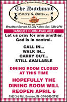 The Rentown RestaurantThe DutchmaidEatery & Gifts LLCA Warm Welcome and Homecooked FoodBreakfast Served All Day Mon.-Sat. 7AM-2PMBANQUET ROOM AVAILABLELet us pray for one another.God is in control.CALL IN...WALK IN...CARRY OUT...STILL AVAILABLEDINING ROOM CLOSEDAT THIS TIMEHOPEFULLY THEDINING ROOM WILLREOPEN APRIL 61535 3rd Rd., Bremen, IN  574-546-2192 The Rentown Restaurant The Dutchmaid Eatery & Gifts LLC A Warm Welcome and Homecooked Food Breakfast Served All Day Mon.-Sat. 7AM-2PM BANQUET ROOM AVAILABLE Let us pray for one another. God is in control. CALL IN... WALK IN... CARRY OUT... STILL AVAILABLE DINING ROOM CLOSED AT THIS TIME HOPEFULLY THE DINING ROOM WILL REOPEN APRIL 6 1535 3rd Rd., Bremen, IN  574-546-2192