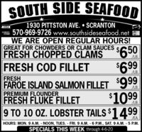 SOUTH SIDE SEAFOOD1930 PITTSTON AVE.  SCRANTON570-969-9726 www.southsideseafood.netWE ARE OPEN REGULAR HOURS!GREAT FOR CHOWDERS OR CLAM SAUCESFRESH CHOPPED CLAMSVISADCVERMaserCard$4690$469LB.FRESH COD FILLETLB.FRESHFAROE ISLAND SALMON FILLET 999PREMIUM FLOUNDERFRESH FLUKE FILLETLB.$1099LB.9 TO 10 OZ. LOBSTER TAILS $1499EA.HOURS: MON. 9 A.M. NOON, TUES. FRI.9 A.M. 6 P.M., SAT. 9 A.M. - 5 P.M.SPECIALS THIS WEEK through 4-6-20 SOUTH SIDE SEAFOOD 1930 PITTSTON AVE.  SCRANTON 570-969-9726 www.southsideseafood.net WE ARE OPEN REGULAR HOURS! GREAT FOR CHOWDERS OR CLAM SAUCES FRESH CHOPPED CLAMS VISA DCVER MaserCard $4690 $469 LB. FRESH COD FILLET LB. FRESH FAROE ISLAND SALMON FILLET 999 PREMIUM FLOUNDER FRESH FLUKE FILLET LB. $1099 LB. 9 TO 10 OZ. LOBSTER TAILS $1499 EA. HOURS: MON. 9 A.M. NOON, TUES. FRI.9 A.M. 6 P.M., SAT. 9 A.M. - 5 P.M. SPECIALS THIS WEEK through 4-6-20