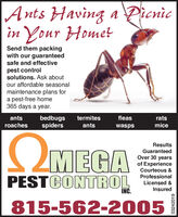 Ants Having a Picnicin Your HometSend them packingwith our guaranteedsafe and effectivepest controlsolutions. Ask aboutour affordable seasonalmaintenance plans fora pest-free home365 days a year.antsbedbugsspiderstermitesfleasratsroachesantswaspsmiceOMEGAResultsGuaranteedOver 30 yearsof ExperienceCourteous &ProfessionalPESTCONTROL Licensed sInsuredNC.815-562-200503242019 Ants Having a Picnic in Your Homet Send them packing with our guaranteed safe and effective pest control solutions. Ask about our affordable seasonal maintenance plans for a pest-free home 365 days a year. ants bedbugs spiders termites fleas rats roaches ants wasps mice OMEGA Results Guaranteed Over 30 years of Experience Courteous & Professional PESTCONTROL Licensed s Insured NC. 815-562-2005 03242019