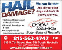 HAILDAMAGE?We can fix that!And all your otherdings and dents lifethrows your way. Collision Repair on allmakes & modelsBODYWERKS State of the art spraybooth We work with allinsurance companies Body Werks of Rochelle815-562-4747 KAASE636 S. 7th Street, Hwy. 251 South, RochelleNext to Prescott Bros. Fordwww.bodyshoprochelle.com03302017 HAIL DAMAGE? We can fix that! And all your other dings and dents life throws your way.  Collision Repair on all makes & models BODY WERKS  State of the art spray booth  We work with all insurance companies Body Werks of Rochelle 815-562-4747 KA ASE 636 S. 7th Street, Hwy. 251 South, Rochelle Next to Prescott Bros. Ford www.bodyshoprochelle.com 03302017