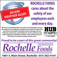 ROCHELLE FOODScares about thesafety of ouremployees eachand every day.SEVEREWEATHER ALERTWe have an established plan and safe area designated to ensurethe safety of our employees, should we ever again be faced withthe threat of tornadoes. Rochelle Foods encourages all areaindustries, businesses, and residents to secure a safe area and STR NGmake employees and family members aware of the protocol ifHUBROCHELLE REMEMBERS4-09-2015the threat of imminent weather should occur.Proud to be a part of this great community!Rochelle FoodsCI1001 S. Main Street, Rochelle  815-562-4141 ROCHELLE FOODS cares about the safety of our employees each and every day. SEVERE WEATHER ALERT We have an established plan and safe area designated to ensure the safety of our employees, should we ever again be faced with the threat of tornadoes. Rochelle Foods encourages all area industries, businesses, and residents to secure a safe area and STR NG make employees and family members aware of the protocol if HUB ROCHELLE REMEMBERS 4-09-2015 the threat of imminent weather should occur. Proud to be a part of this great community! Rochelle Foods CI 1001 S. Main Street, Rochelle  815-562-4141