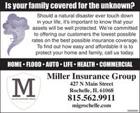 Is your family covered for the unknown?Should a natural disaster ever touch downin your life, it's important to know that yourassets will be well protected. We're committedto offering our customers the lowest possiblerates on the best possible insurance coverage.To find out how easy and affordable it is toprotect your home and family, call us today.HOME  FLOOD  AUTO  LIFE  HEALTH  COMMERCIALMiller Insurance Group427 N Main StreetRochelle, IL 61068815.562.9911MILLER INSURANCE CROUPmigrochelle.com03252020 Is your family covered for the unknown? Should a natural disaster ever touch down in your life, it's important to know that your assets will be well protected. We're committed to offering our customers the lowest possible rates on the best possible insurance coverage. To find out how easy and affordable it is to protect your home and family, call us today. HOME  FLOOD  AUTO  LIFE  HEALTH  COMMERCIAL Miller Insurance Group 427 N Main Street Rochelle, IL 61068 815.562.9911 MILLER INSURANCE CROUP migrochelle.com 03252020