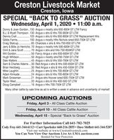"Creston Livestock MarketCreston, lowaSPECIAL ""BACK TO GRASS"" AUCTIONWednesday, April 1, 2020  11:00 a.m.Donny & Joan Gordon.. 150 Angus x mostly strs 650-800# GT LTW FancyB.J. & Wyatt Thompson.130 Angus x strs & hfrs 700-900# GT LTWDennis Crall . 103 Angus x strs & hfrs 650-800# GT LTW Replacement hfrsGibbs Farms. .Craig Stalcup..Jerry & Billie Jo Henrichs.70 Angus x mostly hrfs 500-600# GT LTWClint & Jana Scott .70 Angus x strs and hfrs 750-850#GT LTWWill Gordon. .Hugh Whitson. .Dale Walters . 45 Angus x strs & hfrs 550-700# GT LTWSam & Charles Adams.. 30 Red Angus x strs & hfrs 500-650# GT LTWBrian Herzberg .30 Red Angus x strs & hfrs 450-550# GT LTWMike Laughlin.Adam Kinkade..Mark Grossman..100 Angus x mostly Hfrs Nichols sired 650-750# GT LTW85 Charolais x strs & hfrs 750-850 GT LTW.........50 Fancy Angus x strs 650-800# GT LTW50 Angus x mostly strs700-750# GT LTW25 Angus x strs & hfrs 700-800# GT LTW24 Angus x strs & hfrs 700-800# GT LTW.21 Angus strs Hoover sired 600-750# GT LTW20 Angus x strs & hfrs 400-500 GT LTWTaylor West. ..Doug Campbell . 16 Angus x hfrs 700-750# GT LTWMany other cattle by sale time as ad is written a week in advance and uncertainty of market!UPCOMING AUCTIONSFriday, April 3 - All Class Cattle AuctionFriday, April 10 All Class Cattle AuctionWednesday, April 15 - Special ""Back to Grass"" AuctionFor Further Information Call 641-782-7025Cody Frey 641-344-6112  Curt Sporleder 660-216-2855  Dave Shiflett 641-344-5207Visit our website at www.Crestonlivestock.comYou Can Now View Our Auctions Live At: LMA auctions.comBonded For Your Protection Creston Livestock Market Creston, lowa SPECIAL ""BACK TO GRASS"" AUCTION Wednesday, April 1, 2020  11:00 a.m. Donny & Joan Gordon.. 150 Angus x mostly strs 650-800# GT LTW Fancy B.J. & Wyatt Thompson.130 Angus x strs & hfrs 700-900# GT LTW Dennis Crall . 103 Angus x strs & hfrs 650-800# GT LTW Replacement hfrs Gibbs Farms. . Craig Stalcup.. Jerry & Billie Jo Henrichs.70 Angus x mostly hrfs 500-600# GT LTW Clint & Jana Scott .70 Angus x strs and hfrs 750-850#GT LTW Will Gordon. . Hugh Whitson. . Dale Walters . 45 Angus x strs & hfrs 550-700# GT LTW Sam & Charles Adams.. 30 Red Angus x strs & hfrs 500-650# GT LTW Brian Herzberg .30 Red Angus x strs & hfrs 450-550# GT LTW Mike Laughlin. Adam Kinkade.. Mark Grossman.. 100 Angus x mostly Hfrs Nichols sired 650-750# GT LTW 85 Charolais x strs & hfrs 750-850 GT LTW ......... 50 Fancy Angus x strs 650-800# GT LTW 50 Angus x mostly strs700-750# GT LTW 25 Angus x strs & hfrs 700-800# GT LTW 24 Angus x strs & hfrs 700-800# GT LTW .21 Angus strs Hoover sired 600-750# GT LTW 20 Angus x strs & hfrs 400-500 GT LTW Taylor West. .. Doug Campbell . 16 Angus x hfrs 700-750# GT LTW Many other cattle by sale time as ad is written a week in advance and uncertainty of market! UPCOMING AUCTIONS Friday, April 3 - All Class Cattle Auction Friday, April 10 All Class Cattle Auction Wednesday, April 15 - Special ""Back to Grass"" Auction For Further Information Call 641-782-7025 Cody Frey 641-344-6112  Curt Sporleder 660-216-2855  Dave Shiflett 641-344-5207 Visit our website at www.Crestonlivestock.com You Can Now View Our Auctions Live At: LMA auctions.com Bonded For Your Protection"