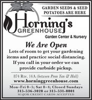 GARDEN SEEDS & SEEDPOTATOES ARE HEREHorning'sGREENHOUSEGarden Center & NurseryWe Are OpenLots of room to get your gardeningitems and practice social distancing.If you call in your order we canprovide curbside pickup.874 Rte. 14A (between Penn Yan & Hall)www.horninggreenhouse.comMon-Fri 8-5; Sat 8-4; Closed Sundays315-536-3028 or 315-531-8801MAJOR CREDIT CARDS ACCEPTED GARDEN SEEDS & SEED POTATOES ARE HERE Horning's GREENHOUSE Garden Center & Nursery We Are Open Lots of room to get your gardening items and practice social distancing. If you call in your order we can provide curbside pickup. 874 Rte. 14A (between Penn Yan & Hall) www.horninggreenhouse.com Mon-Fri 8-5; Sat 8-4; Closed Sundays 315-536-3028 or 315-531-8801 MAJOR CREDIT CARDS ACCEPTED