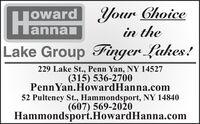 |oward Your ChoiceLannanin theLake Group Finger Lakes!229 Lake St., Penn Yan, NY 14527(315) 536-2700PennYan.HowardHanna.com52 Pulteney St., Hammondsport, NY 14840(607) 569-2020Hammondsport.HowardHanna.com |oward Your Choice Lannan in the Lake Group Finger Lakes! 229 Lake St., Penn Yan, NY 14527 (315) 536-2700 PennYan.HowardHanna.com 52 Pulteney St., Hammondsport, NY 14840 (607) 569-2020 Hammondsport.HowardHanna.com