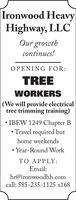 Ironwood HeavyHighway, LLCOur growthcontinues!OPENING FOR:TREEWORKERS(We will provide electricaltree trimming training) IBEW 1249 Chapter B Travel required buthome weekends Year-Round WorkTO APPLY:Email:hr@ironwoodhh.comcall: 585-235-1125 x168 Ironwood Heavy Highway, LLC Our growth continues! OPENING FOR: TREE WORKERS (We will provide electrical tree trimming training)  IBEW 1249 Chapter B  Travel required but home weekends  Year-Round Work TO APPLY: Email: hr@ironwoodhh.com call: 585-235-1125 x168