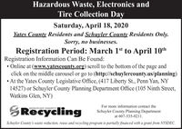 Hazardous Waste, Electronics andTire Collection DaySaturday, April 18, 2020Yates County Residents and Schuyler County Residents Only.Sorry, no businesses.Registration Period: March 1st to April 10thRegistration Information Can Be Found: Online at (www.yatescounty.org) scroll to the bottom of theclick on the middle carousel or go to (http://schuylercounty.us/planning) At the Yates County Legislative Office, (417 Liberty St., Penn Yan, NY14527) or Schuyler County Planning Department Office (105 Ninth Street,Watkins Glen, NY)pageandFor more information contact theSRecyclingSCHUYLER COUNTYSchuyler County Planning Departmentat 607-535-8211.Schuyler County's waste reduction, reuse and recycling program is partially financed with a grant from NYSDEC. Hazardous Waste, Electronics and Tire Collection Day Saturday, April 18, 2020 Yates County Residents and Schuyler County Residents Only. Sorry, no businesses. Registration Period: March 1st to April 10th Registration Information Can Be Found:  Online at (www.yatescounty.org) scroll to the bottom of the click on the middle carousel or go to (http://schuylercounty.us/planning)  At the Yates County Legislative Office, (417 Liberty St., Penn Yan, NY 14527) or Schuyler County Planning Department Office (105 Ninth Street, Watkins Glen, NY) page and For more information contact the SRecycling SCHUYLER COUNTY Schuyler County Planning Department at 607-535-8211. Schuyler County's waste reduction, reuse and recycling program is partially financed with a grant from NYSDEC.