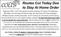 COLTSRoutes Cut Today Dueto Stay At Home OrderCounty of Lackawanna Transit SystemBeginning TODAY, COLTS will operate only these schedules: #12 Jessup, #18 Petersburg,#28 Pittston, #31 Old Forge, #34 Keyser Valley, #41 High Works, #43 Viewmont/Bangor,# 46 Mall Circulator, and #52 Carbondale. The #71 Evening City Circle North and #72 EveningCity Circle South will run on their regular weekday schedules. No other Fixed Route buses will bein service besides the routes listed here. Demand Response Service will be offered from7 a.m. to 6 p.m. on an essential-trip only basis for passengers who do not live on the routeslisted above for work, certain grocery stores, phamacy, and medical trips. Passengersrequesting service can call (570) 963-6795 and press 1 at prompt between the hours of 8 a.m.and 4 p.m. You must provide 24 hours' advance notice; trip request does not guarantee service.COLTS WILL OPERATE MONDAY THROUGH FRIDAY ONLY STARTING TODAY.Please See coltsbus.com and COLTS' Facebook page for more details. COLTS Routes Cut Today Due to Stay At Home Order County of Lackawanna Transit System Beginning TODAY, COLTS will operate only these schedules: #12 Jessup, #18 Petersburg, #28 Pittston, #31 Old Forge, #34 Keyser Valley, #41 High Works, #43 Viewmont/Bangor, # 46 Mall Circulator, and #52 Carbondale. The #71 Evening City Circle North and #72 Evening City Circle South will run on their regular weekday schedules. No other Fixed Route buses will be in service besides the routes listed here. Demand Response Service will be offered from 7 a.m. to 6 p.m. on an essential-trip only basis for passengers who do not live on the routes listed above for work, certain grocery stores, phamacy, and medical trips. Passengers requesting service can call (570) 963-6795 and press 1 at prompt between the hours of 8 a.m. and 4 p.m. You must provide 24 hours' advance notice; trip request does not guarantee service. COLTS WILL OPERATE MONDAY THROUGH FRIDAY ONLY STARTING TODAY. Please See coltsbus