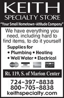 """KEITHSPECIALTY STORE""""Your Small Hometown-Attitude Company""""We have everything youneed, including hard tofind items, to do it yourselfSupplies for Plumbing  Heating Well Water  ElectricalMasterCardVISAAMERICANEPAIESDISCOVERRt. 119, S. of Marion Center724-397-8838800-705-8838keithspecialty.com KEITH SPECIALTY STORE """"Your Small Hometown-Attitude Company"""" We have everything you need, including hard to find items, to do it yourself Supplies for  Plumbing  Heating  Well Water  Electrical MasterCard VISA AMERICAN EPAIES DISCOVER Rt. 119, S. of Marion Center 724-397-8838 800-705-8838 keithspecialty.com"""