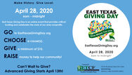 Make History. Give Local.April 28, 2020EAST TEXASGIVING DAYbam - midnightEast Texas Giving Day is an online event that provides criticalfunding and celebrates the work of our area nonprofits.Give Where You LiveETCEGO to EasttexasGivingDay.orgCHOOSE a cause(s).EastTexasGivingDay.orgGIVE a minimum of $10.April 28, 20206am to midnightRAISE money to help our community!Powered ByCan't Wait to Give?SETCF315 N. Broadway, Suite 210  Tylerwww.etcf.orgToll Free 1-866-533 ETCF (3823)Advanced Giving Starts April 13th!EAST TEXAS COMMUNITES FOUNDATIONSimplified Charitable Giving Make History. Give Local. April 28, 2020 EAST TEXAS GIVING DAY bam - midnight East Texas Giving Day is an online event that provides critical funding and celebrates the work of our area nonprofits. Give Where You Live ETCE GO to EasttexasGivingDay.org CHOOSE a cause(s). EastTexasGivingDay.org GIVE a minimum of $10. April 28, 2020 6am to midnight RAISE money to help our community! Powered By Can't Wait to Give? SETCF 315 N. Broadway, Suite 210  Tyler www.etcf.org Toll Free 1-866-533 ETCF (3823) Advanced Giving Starts April 13th! EAST TEXAS COMMUNITES FOUNDATION Simplified Charitable Giving