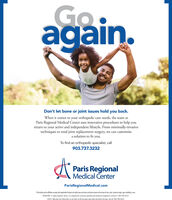 Goagain.Don't let bone or joint issues hold you back.When it comes to your orthopedic care needs, the team atParis Regional Medical Center uses innovative procedures to help youreturn to your active and independent lifestyle. From minimally-invasivetechniques to total joint replacement surgery, we can customizea solution to fit you.To find an orthopedic specialist, call903.737.3232Paris RegionalA Medical CenterParisRegionalMedical.comThis facityand is aflistes complywith applcable Fedeal ovilrights laws and does not dsoimirate on the basks of race, colo, national origin, age, disability, or sexATENCIÓN: si habla español, tiene a su disposición servicios gratuitos de asistencia lingüistica. Llame al 1-903-785-4521.CH Ý: Nu bn nói Ting Vit, có các dch v h tr ngn ng min phí dành cho ban. Gi s 903-785 4521. Go again. Don't let bone or joint issues hold you back. When it comes to your orthopedic care needs, the team at Paris Regional Medical Center uses innovative procedures to help you return to your active and independent lifestyle. From minimally-invasive techniques to total joint replacement surgery, we can customize a solution to fit you. To find an orthopedic specialist, call 903.737.3232 Paris Regional A Medical Center ParisRegionalMedical.com This facityand is aflistes complywith applcable Fedeal ovilrights laws and does not dsoimirate on the basks of race, colo, national origin, age, disability, or sex ATENCIÓN: si habla español, tiene a su disposición servicios gratuitos de asistencia lingüistica. Llame al 1-903-785-4521. CH Ý: Nu bn nói Ting Vit, có các dch v h tr ngn ng min phí dành cho ban. Gi s 903-785 4521.