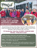 YUBAITYPARKS & RECREATIONCOME SEE WHAT THEYUBA CITY SENIORACTIVITY CENTERLine DancingClasses Available!HAS TO OFFER!Art and Fitness Classes, Cards, Bingo, Day Trips! FREE workshops onhealth and wellness, elder law topics, caregiver support, senior drivereducation, FREE cell phone help, and more!777 Ainsley Ave. Yuba City, CA 95991  (530) 822-4608Monday - Friday 8am to 4pmCollette Vacations. Book your next vacation with us!Brochures available at the Senior Center. Join us for our nextslideshow presentation. Call for more information.Bingo - Friday Nights 6 pm $10, Doors open at 4 pm,last buy-in at 5:50 pm. Must be 18.Waffle Wednesdays - Join us for a FREE waffle breakfast to learn moreabout our programs. Last Wednesdays of the month 9am -10:30am.Day Trips - Enroll online or in person! YUBAITY PARKS & RECREATION COME SEE WHAT THE YUBA CITY SENIOR ACTIVITY CENTER Line Dancing Classes Available! HAS TO OFFER! Art and Fitness Classes, Cards, Bingo, Day Trips! FREE workshops on health and wellness, elder law topics, caregiver support, senior driver education, FREE cell phone help, and more! 777 Ainsley Ave. Yuba City, CA 95991  (530) 822-4608 Monday - Friday 8am to 4pm Collette Vacations. Book your next vacation with us! Brochures available at the Senior Center. Join us for our next slideshow presentation. Call for more information. Bingo - Friday Nights 6 pm $10, Doors open at 4 pm, last buy-in at 5:50 pm. Must be 18. Waffle Wednesdays - Join us for a FREE waffle breakfast to learn more about our programs. Last Wednesdays of the month 9am -10:30am. Day Trips - Enroll online or in person!