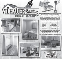 VILHAUERPaintinaEstablished 2018Vilhauer Painting is a professional home& commercial painting contractor.We serve Mitchell and the surroundingareas. Our Number ONE priority is toprovide top quality service to all of ourclients. WE offer a variety of paintingservice's at very reasonable prices.MITCHELL, SD  605.770.9509* Exterior &* Cabinetpainting* ResidentialInteriorpainting* Millworkfinishing& CommercialpaintingAt Vilhauer Painting we make sure thejob is DONE RIGHT the first time.Top Quality Work Guaranteed!Call us today for your free estimate!????77THE DAILY REPUBLICBEST OFMITCHELLGIOZ VILHAUERPaintina Established 2018 Vilhauer Painting is a professional home & commercial painting contractor. We serve Mitchell and the surrounding areas. Our Number ONE priority is to provide top quality service to all of our clients. WE offer a variety of painting service's at very reasonable prices. MITCHELL, SD  605.770.9509 * Exterior & * Cabinet painting * Residential Interior painting * Millwork finishing & Commercial painting At Vilhauer Painting we make sure the job is DONE RIGHT the first time. Top Quality Work Guaranteed! Call us today for your free estimate! ????77 THE DAILY REPUBLIC BEST OF MITCHELL GIOZ