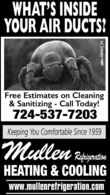 WHAT'S INSIDEYOUR AIR DUCTS?Free Estimates on Cleaning& Sanitizing - Call Today!724-537-7203Keeping You Comfortable Since 1959RefiyerationHEATING & COOLINGwww.mullenrefrigeration.comadno=104262_V5 WHAT'S INSIDE YOUR AIR DUCTS? Free Estimates on Cleaning & Sanitizing - Call Today! 724-537-7203 Keeping You Comfortable Since 1959 Refiyeration HEATING & COOLING www.mullenrefrigeration.com adno=104262_V5