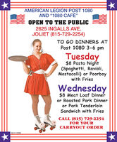 "AMERICAN LEGION POST 1080AND ""1080 CAFÉ""OPEN TO THE PUBLIC2625 INGALLS AVE.JOLIET (815-729-2254)TO GO DINNERS ATPost 1080 3-6 pmTuesday$8 Pasta Night(Spaghetti, Ravioli,Mostacolli) or Poorboywith FriesWednesday$8 Meat Loaf Dinneror Roasted Pork Dinneror Pork TenderloinSandwich with FriesCALL (815) 729-2254FOR YOURCARRYOUT ORDERSM-CL1768006 AMERICAN LEGION POST 1080 AND ""1080 CAFÉ"" OPEN TO THE PUBLIC 2625 INGALLS AVE. JOLIET (815-729-2254) TO GO DINNERS AT Post 1080 3-6 pm Tuesday $8 Pasta Night (Spaghetti, Ravioli, Mostacolli) or Poorboy with Fries Wednesday $8 Meat Loaf Dinner or Roasted Pork Dinner or Pork Tenderloin Sandwich with Fries CALL (815) 729-2254 FOR YOUR CARRYOUT ORDER SM-CL1768006"