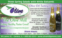 See Our Featured Recipe of the MonthOlive Oil Tasting ExperienceOllveTheCome taste 60 different extravirgin olive oils and balsamicvinegars from all over theworld. Unique Gift BasketsAvailable.MillThe Olive MillHomemade SkincareProducts made withOlive Oil: Soaps - Lip Balms- MoisturizersTheOliveOliveEating Healthy Tastes Good!see Us for New Vinaigrette Recipes! Products Every WeekendTheSpecial Tastings of ourStore HoursMon-Fri 10am-6pm - Thurs 10am-8pm - Sat 10am-5:30pm - Sun 11am-4pm315 James St.  Geneva, IL  (630) 262-0210  www.olivemillgeneva.com See Our Featured Recipe of the Month Olive Oil Tasting Experience Ollve The Come taste 60 different extra virgin olive oils and balsamic vinegars from all over the world. Unique Gift Baskets Available. Mill The Olive Mill Homemade Skincare Products made with Olive Oil: Soaps - Lip Balms - Moisturizers The Olive Olive Eating Healthy Tastes Good! see Us for New Vinaigrette Recipes! Products Every Weekend The Special Tastings of our Store Hours Mon-Fri 10am-6pm - Thurs 10am-8pm - Sat 10am-5:30pm - Sun 11am-4pm 315 James St.  Geneva, IL  (630) 262-0210  www.olivemillgeneva.com