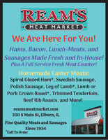 REAM'SMEAT MARKETWe Are Here For You!Hams, Bacon, Lunch-Meats, andSausages Made Fresh and In-House!Plus A Full Service Fresh Meat Counter!Homemade Easter Meats:Spiral Glazed Ham*, Swedish Sausage,Polish Sausage, Leg of Lamb*, Lamb orPork Crown Roast*, Trimmed Tenderloin,Beef Rib Roasts, and More!reamsmeatmarket.com250 S Main St, Elburn, ILREAM'SCIZAHALSETFine Quality Meats and SausagesSince 1954*Call To Order REAM'S MEAT MARKET We Are Here For You! Hams, Bacon, Lunch-Meats, and Sausages Made Fresh and In-House! Plus A Full Service Fresh Meat Counter! Homemade Easter Meats: Spiral Glazed Ham*, Swedish Sausage, Polish Sausage, Leg of Lamb*, Lamb or Pork Crown Roast*, Trimmed Tenderloin, Beef Rib Roasts, and More! reamsmeatmarket.com 250 S Main St, Elburn, IL REAM'S CIZAHALSET Fine Quality Meats and Sausages Since 1954 *Call To Order