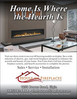 Home Is Wherethe Hearth IsHEAT& GLOVisit our show room to see over 40 burning models on display. See a wideselection of electric, gas, and wood fireplaces designed to enhance thewarmth and beauty of your home. You'll also find a full line of mantels,fireplace screens, and hearth accessories to complete the picture.Sales  Service  InstallationHOUSE OF FIREPLACESTURNING HOUSES INTO HOMES FOR OVER 60 YEARS1255 Bowes Road, Elgin(847) 741-6464 o thehouseoffireplaces.comMonday-Friday 10 a.m. to 5 p.m. | Thursday 10 a.m. to 8 p.m. | Saturday 9 a.m. to 3 p.m. Home Is Where the Hearth Is HEAT& GLO Visit our show room to see over 40 burning models on display. See a wide selection of electric, gas, and wood fireplaces designed to enhance the warmth and beauty of your home. You'll also find a full line of mantels, fireplace screens, and hearth accessories to complete the picture. Sales  Service  Installation HOUSE OF FIREPLACES TURNING HOUSES INTO HOMES FOR OVER 60 YEARS 1255 Bowes Road, Elgin (847) 741-6464 o thehouseoffireplaces.com Monday-Friday 10 a.m. to 5 p.m. | Thursday 10 a.m. to 8 p.m. | Saturday 9 a.m. to 3 p.m.
