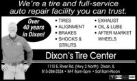 We're a tire and full-serviceauto repair facility you can trust. EXHAUSTOver40 yearsin Dixon! TIRES ALIGNMENT BRAKES SHOCKS & OIL & LUBE AFTER MARKETWHEELSSTRUTSDixon's Tire Center1110 E. River Rd. (Hwy 2 North) Dixon, IL815-284-3324  M-F 8am-5pm  Sat 8am-NoonVISAM tera DUCEVER We're a tire and full-service auto repair facility you can trust.  EXHAUST Over 40 years in Dixon!  TIRES  ALIGNMENT  BRAKES  SHOCKS &  OIL & LUBE  AFTER MARKET WHEELS STRUTS Dixon's Tire Center 1110 E. River Rd. (Hwy 2 North) Dixon, IL 815-284-3324  M-F 8am-5pm  Sat 8am-Noon VISAM tera DUCEVER