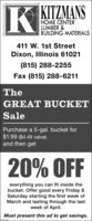 R KITZMANSNSHOME CENTERLUMBER &BUILDING MATERIALS411 W. 1st StreetDixon, Illinois 61021(815) 288-2255Fax (815) 288-6211TheGREAT BUCKETSalePurchase a 5-gal. bucket for$1.99 ($4.49 value)and then get20% OFFeverything you can fit inside thebucket. Offer good every Friday &Saturday starting the first week ofMarch and lasting through the lastweek of April.Must present this ad to get savings. R KITZMANS NS HOME CENTER LUMBER & BUILDING MATERIALS 411 W. 1st Street Dixon, Illinois 61021 (815) 288-2255 Fax (815) 288-6211 The GREAT BUCKET Sale Purchase a 5-gal. bucket for $1.99 ($4.49 value) and then get 20% OFF everything you can fit inside the bucket. Offer good every Friday & Saturday starting the first week of March and lasting through the last week of April. Must present this ad to get savings.