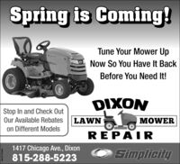 Spring is Coming!Tune Your Mower UpSnogiciteNow So You Have It BackBefore You Need It!DIXONStop In and Check OutOur Available RebatesLAWNMOWERon Different ModelsREPAIR1417 Chicago Ave., Dixon815-288-5223SimplicitySM-ST1764892 Spring is Coming! Tune Your Mower Up Snogicite Now So You Have It Back Before You Need It! DIXON Stop In and Check Out Our Available Rebates LAWN MOWER on Different Models REPAIR 1417 Chicago Ave., Dixon 815-288-5223 Simplicity SM-ST1764892