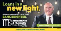 Loans in anew.light.lluminate your business. Call us today.BANK BRIGHTER.MBMERCHANTS& FARMERSBank  Since 1928Member FDIC OShawn Camara, Commercial Lender01082547merchantsandfarmers.com Loans in a new.light. lluminate your business. Call us today. BANK BRIGHTER. MB MERCHANTS & FARMERS Bank  Since 1928 Member FDIC O Shawn Camara, Commercial Lender 01082547 merchantsandfarmers.com