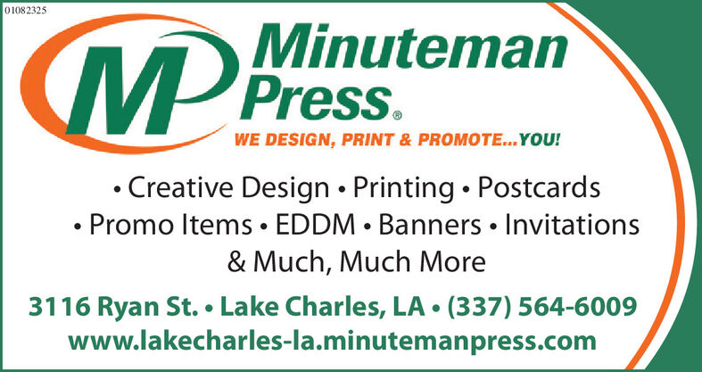 01082325MMinutemanWE DESIGN, PRINT & PROMOTE..YOU!Creative Design  Printing  Postcards Promo Items  EDDM  Banners  Invitations& Much, Much More3116 Ryan St.  Lake Charles, LA  (337) 564-6009www.lakecharles-la.minutemanpress.com 01082325 MMinuteman WE DESIGN, PRINT & PROMOTE..YOU! Creative Design  Printing  Postcards  Promo Items  EDDM  Banners  Invitations & Much, Much More 3116 Ryan St.  Lake Charles, LA  (337) 564-6009 www.lakecharles-la.minutemanpress.com