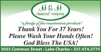 """H&Hchemical company""""a family of fine maintenance products""""Thank You For 37 Years!Please Wash Your Hands Often!God Bless The USA!5055 Common Street  Lake Charles  337.474.2775 H&H chemical company """"a family of fine maintenance products"""" Thank You For 37 Years! Please Wash Your Hands Often! God Bless The USA! 5055 Common Street  Lake Charles  337.474.2775"""