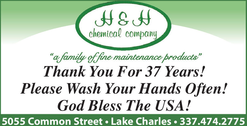 "H&Hchemical company""a family of fine maintenance products""Thank You For 37 Years!Please Wash Your Hands Often!God Bless The USA!5055 Common Street  Lake Charles  337.474.2775 H&H chemical company ""a family of fine maintenance products"" Thank You For 37 Years! Please Wash Your Hands Often! God Bless The USA! 5055 Common Street  Lake Charles  337.474.2775"