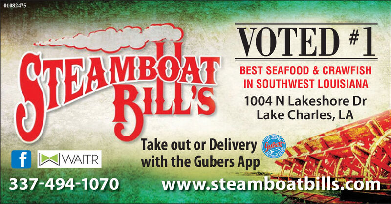 01082475VOTED #1STEAHINSEAMBOATRILL'SBEST SEAFOOD & CRAWFISHIN SOUTHWEST LOUISIANA1004 N Lakeshore DrLake Charles, LATake out or Deliverywith the Gubers Appwww.steamboatbills.comf WWAITR337-494-1070 01082475 VOTED #1 STEAHINS EAMBOAT RILL'S BEST SEAFOOD & CRAWFISH IN SOUTHWEST LOUISIANA 1004 N Lakeshore Dr Lake Charles, LA Take out or Delivery with the Gubers App www.steamboatbills.com f WWAITR 337-494-1070