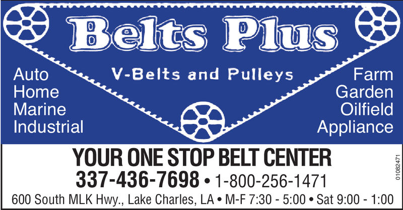 * Belts PlusV-Belts and PulleysAutoHomeMarineIndustrialFarmGardenOilfieldApplianceYOUR ONE STOP BELT CENTER337-436-7698  1-800-256-1471600 South MLK Hwy., Lake Charles, LA  M-F 7:30 - 5:00  Sat 9:00 - 1:0001082471 * Belts Plus V-Belts and Pulleys Auto Home Marine Industrial Farm Garden Oilfield Appliance YOUR ONE STOP BELT CENTER 337-436-7698  1-800-256-1471 600 South MLK Hwy., Lake Charles, LA  M-F 7:30 - 5:00  Sat 9:00 - 1:00 01082471