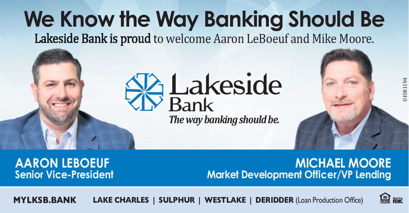 We Know the Way Banking Should BeLakeside Bank is proud to welcome Aaron LeBoeuf and Mike Moore.LakesideBankThe way banking should be.AARON LEBOEUFSenior Vice-PresidentMICHAEL MOOREMarket Development Officer/VP LendingMYLKSB.BANKLAKE CHARLES | SULPHUR | WESTLAKE | DERIDDER (Loan Production Office)FDIC01081194 We Know the Way Banking Should Be Lakeside Bank is proud to welcome Aaron LeBoeuf and Mike Moore. Lakeside Bank The way banking should be. AARON LEBOEUF Senior Vice-President MICHAEL MOORE Market Development Officer/VP Lending MYLKSB.BANK LAKE CHARLES | SULPHUR | WESTLAKE | DERIDDER (Loan Production Office) FDIC 01081194