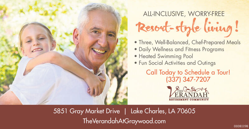 ALL-INCLUSIVE, WORRY-FREEResort-style living ! Three, Well-Balanced, Chef-Prepared MealsDaily Wellness and Fitness Programs Heated Swimming Pool Fun Social Activities and OutingsCall Today to Schedule a Tour!(337) 347-7207THEVERANDAHRETIREMENT COMMUNITY5851 Gray Market Drive | Lake Charles, LA 70605TheVerandahAtGraywood.com01081198 ALL-INCLUSIVE, WORRY-FREE Resort-style living !  Three, Well-Balanced, Chef-Prepared Meals Daily Wellness and Fitness Programs  Heated Swimming Pool  Fun Social Activities and Outings Call Today to Schedule a Tour! (337) 347-7207 THE VERANDAH RETIREMENT COMMUNITY 5851 Gray Market Drive | Lake Charles, LA 70605 TheVerandahAtGraywood.com 01081198
