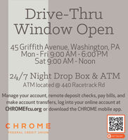 Drive-ThruWindow Open45 Griffith Avenue, Washington, PAMon - Fri 9:00 AM - 6:00 PMSat 9:00 AM - Noon24/7 Night Drop Box & ATMATM located @ 440 Racetrack RdManage your account, remote deposit checks, pay bills, andmake account transfers, log into your online account atCHROMEfcu.org or download the CHROME mobile app.CHROMEFEDERAL CREDIT UNIONOGET THE APP. Drive-Thru Window Open 45 Griffith Avenue, Washington, PA Mon - Fri 9:00 AM - 6:00 PM Sat 9:00 AM - Noon 24/7 Night Drop Box & ATM ATM located @ 440 Racetrack Rd Manage your account, remote deposit checks, pay bills, and make account transfers, log into your online account at CHROMEfcu.org or download the CHROME mobile app. CHROME FEDERAL CREDIT UNION OGET THE APP.