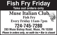 Fish Fry FridayTake out orders onlyMuse Italian ClubFish FryEvery Friday 11lam-7pm724-745-7280283 Muse Bishop Road, Muse, PA 15350Phone in orders only, no walk-ins  Bar is closed Fish Fry Friday Take out orders only Muse Italian Club Fish Fry Every Friday 11lam-7pm 724-745-7280 283 Muse Bishop Road, Muse, PA 15350 Phone in orders only, no walk-ins  Bar is closed