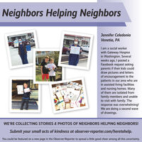 Neighbors Helping NeighborsJennifer CeledoniaVenetia, PAI am a social workerwith Gateway Hospicein Washington. Severalweeks ago, I posted aFacebook request askingparents if their kids coulddraw pictures and lettersof encouragement to thepatients in our area who arein assisted living facilitiesand nursing homes. Manyof them are isolated fromfamily members and unableto visit with family. Theresponse was overwhelming!We are doing a second waveof drawings.LAGE OFIILLSOMM UNIWE'RE COLLECTING STORIES & PHOTOS OF NEIGHBORS HELPING NEIGHBORS!Submit your small acts of kindness at observer-reporter.com/heretohelp.You could be featured on a new page in the Observer-Reporter to spread a little good cheer among all this uncertainty. Neighbors Helping Neighbors Jennifer Celedonia Venetia, PA I am a social worker with Gateway Hospice in Washington. Several weeks ago, I posted a Facebook request asking parents if their kids could draw pictures and letters of encouragement to the patients in our area who are in assisted living facilities and nursing homes. Many of them are isolated from family members and unable to visit with family. The response was overwhelming! We are doing a second wave of drawings. LAGE OF IILLS OMM UNI WE'RE COLLECTING STORIES & PHOTOS OF NEIGHBORS HELPING NEIGHBORS! Submit your small acts of kindness at observer-reporter.com/heretohelp. You could be featured on a new page in the Observer-Reporter to spread a little good cheer among all this uncertainty.
