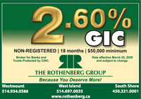 .60%GICRNON-REGISTERED | 18 months | $50,000 minimumBroker for Banks andRate effective March 25, 2020and subject to change.Trusts Protected by CDIC.THE ROTHENBERG GROUPBecause You Deserve More!WestmountWest IslandSouth Shore514.934.0586514.697.0035450.321.0001www.rothenberg.ca .60% GIC R NON-REGISTERED | 18 months | $50,000 minimum Broker for Banks and Rate effective March 25, 2020 and subject to change. Trusts Protected by CDIC. THE ROTHENBERG GROUP Because You Deserve More! Westmount West Island South Shore 514.934.0586 514.697.0035 450.321.0001 www.rothenberg.ca