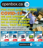 "openbox.caFOR YOUR SAFETY DURINGCOVID-19WE ARE OFFERINGFREE HOME DELIVERYOR IN-STORE PICKUPCALL, TEXT OR EMAILaeaPHONE/TEXT: (403) 673-6269EMAIL: CALGARY@OPENBOX.CAacerLenovoDELLMACBOOK PROMACBOOK PRO133"" DISPLAYINTEL CORE IS PROCESSOR4GB RAMASPIRE SWITCH 10LATITUDE EGA3014"" LED DISPLAYYOGA17 CONVERTABLETOUCHSCREENINTEL CORE ISPROCESSOR86B RAM50068 HODWINDOWS 10133"" RETINA DISPLAYINTEL CORE IS PROCESSORSWITCH FROMTABLET TO NETBOOK10 TOUCHSCREENINTEL ATOMPROCESSORINTEL CORE ISPROCESSORSGB RAM500 GB HDDMAC OS256GB SSOMAC OS4GB RAM120GB SSDOVD,RW/ HOMIWINDOWS 10CATALINA268 RAM646B STORAGEWINDOWSWASnowWASnowWASnowWASnowWASnowSo $149.99so $199.99sas $349.99Sas s $299.99SYr $899.99OPENBOX SUNRIDGE319, 2555 - 32nd Street NE403-250-7767OPENBOX MACLEOD115, 7004 Macleod Trail S.403-253-7955STORE HOURSOPENBOX ASPEN# 2124 10 Aspen Stone Blvd SW403-454-0044openbox.caMONDAY TO SATURDAY10AM TO 6PMSUNDAY11AM TO SPMPRICES VALID WHILE SUPPUES LAST, COLORS MAY VARY, PRODUCT MAY APPEAR DIFFERENT THAN PICTURE, SHOP EARLY FOR BEST SELECTION. EVERYTHING IS OPENBOX UNLESS OTHER WISE STATED. ONE PER CUSTOMER / HOUSEHOLD ON DOOR CRASHER ITEMS.FIE openbox.ca FOR YOUR SAFETY DURING COVID-19 WE ARE OFFERING FREE HOME DELIVERY OR IN-STORE PICKUP CALL, TEXT OR EMAIL aea PHONE/TEXT: (403) 673-6269 EMAIL: CALGARY@OPENBOX.CA acer Lenovo DELL MACBOOK PRO MACBOOK PRO 133"" DISPLAY INTEL CORE IS PROCESSOR 4GB RAM ASPIRE SWITCH 10 LATITUDE EGA30 14"" LED DISPLAY YOGA 17 CONVERTABLE TOUCHSCREEN INTEL CORE IS PROCESSOR 86B RAM 50068 HOD WINDOWS 10 133"" RETINA DISPLAY INTEL CORE IS PROCESSOR SWITCH FROM TABLET TO NETBOOK 10 TOUCHSCREEN INTEL ATOM PROCESSOR INTEL CORE IS PROCESSOR SGB RAM 500 GB HDD MAC OS 256GB SSO MAC OS 4GB RAM 120GB SSD OVD,RW/ HOMI WINDOWS 10 CATALINA 268 RAM 646B STORAGE WINDOWS WAS now WAS now WAS now WAS now WAS now So $149.99 so $199.99 sas $349.99 Sas s $299.99 SYr $899.99 OPENBOX SUNRIDGE 319, 2555 - 32nd Street NE 403-250-7767 OPENBOX MACLEOD 115, 7004 Macleod Trail S. 403-253-7955 STORE HOURS OPENBOX ASPEN # 2124 10 Aspen Stone Blvd SW 403-454-0044 openbox.ca MONDAY TO SATURDAY 10AM TO 6PM SUNDAY 11AM TO SPM PRICES VALID WHILE SUPPUES LAST, COLORS MAY VARY, PRODUCT MAY APPEAR DIFFERENT THAN PICTURE, SHOP EARLY FOR BEST SELECTION. EVERYTHING IS OPENBOX UNLESS OTHER WISE STATED. ONE PER CUSTOMER / HOUSEHOLD ON DOOR CRASHER ITEMS. FIE"