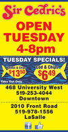 Sir CedricsOPENTUESDAY4-8pmTUESDAY SPECIALS!Halibut & ChipsCod & Chips$13 50$4649Take Out Only468 University West519-253-4044Downtown2010 Front Road519-978-1556LaSalleLike Sir Cedrics OPEN TUESDAY 4-8pm TUESDAY SPECIALS! Halibut & Chips Cod & Chips $13 50 $4649 Take Out Only 468 University West 519-253-4044 Downtown 2010 Front Road 519-978-1556 LaSalle Like