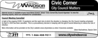 """nWINDSORCivic CornerTHE CITY OFONTARIO, CANADACity Council MattersInternet access is available at your local library branch. Select """"Civic Corner/City Council Agendas"""" to view thefollowing reports, which are scheduled for consideration:ccaCouncil Meeting CancelledIn light of the ongoing COVID-19 pandemic and the rapid rate at which the situation is changing, the City Council meeting scheduledfor April 6, 2020 has been cancelled. This is a precautionary decision in keeping with the goal of social distancing to reduce the risk ofinfection.More information will be provided on the City's website www.citywindsor.ca when it becomes available.Steve Vlachodimos, Deputy Clerk311www.citywindsor.caCALLWINDSOR CITY SERVICESTTY: 1-866-488-9311 nWINDSOR Civic Corner THE CITY OF ONTARIO, CANADA City Council Matters Internet access is available at your local library branch. Select """"Civic Corner/City Council Agendas"""" to view the following reports, which are scheduled for consideration: cca Council Meeting Cancelled In light of the ongoing COVID-19 pandemic and the rapid rate at which the situation is changing, the City Council meeting scheduled for April 6, 2020 has been cancelled. This is a precautionary decision in keeping with the goal of social distancing to reduce the risk of infection. More information will be provided on the City's website www.citywindsor.ca when it becomes available. Steve Vlachodimos, Deputy Clerk 311 www.citywindsor.ca CALL WINDSOR CITY SERVICES TTY: 1-866-488-9311"""