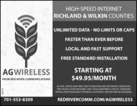 HIGH-SPEED INTERNETRICHLAND &WILKIN COUNTIESUNLIMITED DATA - NO LIMITS OR CAPSFASTER THAN EVER BEFOREBROADWAYCOALOCAL AND FAST SUPPORTBFO 121421427FREE STANDARD INSTALLATIONSTARTING ATAGWIRELESS$49.95/MONTHFROM RED RIVER COMMUNICATIONSACTUAL SPEEDS MAY VARY DUE TO WEATHER AND NETWORK CONDITIONS.FREE INSTALLATION REQUIRES ONE-YEAR AGREEMENT LENGTH. STANDARDOHNSONINSTALLATION AVAILABLE FOR MOST LOCATIONS. DEPOSIT MAY BE REQUIRED.RYINREDRIVERCOMM.COM/AGWIRELESS701-553-8309266141 HIGH-SPEED INTERNET RICHLAND &WILKIN COUNTIES UNLIMITED DATA - NO LIMITS OR CAPS FASTER THAN EVER BEFORE BROADWAY COA LOCAL AND FAST SUPPORT BFO 121 421427 FREE STANDARD INSTALLATION STARTING AT AGWIRELESS $49.95/MONTH FROM RED RIVER COMMUNICATIONS ACTUAL SPEEDS MAY VARY DUE TO WEATHER AND NETWORK CONDITIONS. FREE INSTALLATION REQUIRES ONE-YEAR AGREEMENT LENGTH. STANDARD OHNSON INSTALLATION AVAILABLE FOR MOST LOCATIONS. DEPOSIT MAY BE REQUIRED. RYIN REDRIVERCOMM.COM/AGWIRELESS 701-553-8309 266141