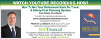 WATCH YOUTUBE RECORDING NOW!How To Get Your Retirement Back On Track:A Safety-First Planning SystemFree Safety-First Book!To watch the recorded webinar go to:www.destinationretirement.comto request YouTube link.Michael J. Seibert, RICP, CLU, CHFC, CAPRetirement Income Certified ProfessionalTHE RETIREMENT RESEARCHERS CUDE SEEESAFETY-FIRST1847FinancialFor questions please email: mseibert@1847financial.com1550 Pond Road, Suite 140, Allentown, PA 18104Direct: 484-275-6035  Cell: 610-360-8187RETIREMENT PLANNINGwale Pfa PD,A R WATCH YOUTUBE RECORDING NOW! How To Get Your Retirement Back On Track: A Safety-First Planning System Free Safety-First Book! To watch the recorded webinar go to: www.destinationretirement.com to request YouTube link. Michael J. Seibert, RICP, CLU, CHFC, CAP Retirement Income Certified Professional THE RETIREMENT RESEARCHERS CUDE SEEE SAFETY-FIRST 1847Financial For questions please email: mseibert@1847financial.com 1550 Pond Road, Suite 140, Allentown, PA 18104 Direct: 484-275-6035  Cell: 610-360-8187 RETIREMENT PLANNING wale Pfa PD,A R