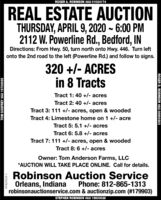 ROGER A. ROBINSON #AU 01024174REAL ESTATE AUCTIONTHURSDAY, APRIL 9, 2020 ~ 6:00 PM2112 W. Powerline Rd., Bedford, INDirections: From Hwy. 50, turn north onto Hwy. 446. Turn leftonto the 2nd road to the left (Powerline Rd.) and follow to signs.320 +/- ACRESin 8 TractsTract 1: 40 +/- acresTract 2: 40 +/- acresTract 3: 111 +/- acres, open & woodedTract 4: Limestone home on 1 +/- acreTract 5: 5.1 +/- acresTract 6: 5.8 +/- acresTract 7: 111 +/- acres, open & woodedTract 8: 6 +/- acresOwner: Tom Anderson Farms, LLC*AUCTION WILL TAKE PLACE ONLINE. Call for details.Robinson Auction ServiceOrleans, Indianarobinsonauctionservice.com & auctionzip.com (#179903)Phone: 812-865-1313STEPHEN ROBINSON #AU 19800028TOM GODFREY #AU 19700095HT-823524-1ROGER D. ROBINSON #AU 08900203 ROGER A. ROBINSON #AU 01024174 REAL ESTATE AUCTION THURSDAY, APRIL 9, 2020 ~ 6:00 PM 2112 W. Powerline Rd., Bedford, IN Directions: From Hwy. 50, turn north onto Hwy. 446. Turn left onto the 2nd road to the left (Powerline Rd.) and follow to signs. 320 +/- ACRES in 8 Tracts Tract 1: 40 +/- acres Tract 2: 40 +/- acres Tract 3: 111 +/- acres, open & wooded Tract 4: Limestone home on 1 +/- acre Tract 5: 5.1 +/- acres Tract 6: 5.8 +/- acres Tract 7: 111 +/- acres, open & wooded Tract 8: 6 +/- acres Owner: Tom Anderson Farms, LLC *AUCTION WILL TAKE PLACE ONLINE. Call for details. Robinson Auction Service Orleans, Indiana robinsonauctionservice.com & auctionzip.com (#179903) Phone: 812-865-1313 STEPHEN ROBINSON #AU 19800028 TOM GODFREY #AU 19700095 HT-823524-1 ROGER D. ROBINSON #AU 08900203