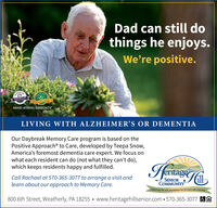 Dad can still dothings he enjoys.We're positive.7620 DEST OFAWARD-WINNING COMMUNITYLIVING WITH ALZHEIMER'S OR DEMENTIAOur Daybreak Memory Care program is based on thePositive Approach to Care, developed by Teepa Snow,America's foremost dementia care expert. We focus onwhat each resident can do (not what they can't do),which keeps residents happy and fulfilled.AriageCall Rachael at 570-365-3077 to arrange a visit andlearn about our approach to Memory Care.SENIORCOMMUNITYEmbracing ife and possibilities for 20 years and counting!800 6th Street, Weatherly, PA 18255  www.heritagehillsenior.com  570-365-3077 &A Dad can still do things he enjoys. We're positive. 7620 DEST OF AWARD-WINNING COMMUNITY LIVING WITH ALZHEIMER'S OR DEMENTIA Our Daybreak Memory Care program is based on the Positive Approach to Care, developed by Teepa Snow, America's foremost dementia care expert. We focus on what each resident can do (not what they can't do), which keeps residents happy and fulfilled. Ariage Call Rachael at 570-365-3077 to arrange a visit and learn about our approach to Memory Care. SENIOR COMMUNITY Embracing ife and possibilities for 20 years and counting! 800 6th Street, Weatherly, PA 18255  www.heritagehillsenior.com  570-365-3077 &A