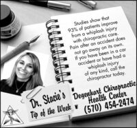 DIA INKStudies show that93% of patients improvefrom a whiplash injurywith chiropractic care.Pain after an accident doesnot go away on its own.If you have been in a caraccident or have had awhiplash injuryof any kind, call thechiropractor today.Dr, Stacie'sTip of the WeekDegeuhart ChiropracticHealth Center(570) 454-2474 DIA INK Studies show that 93% of patients improve from a whiplash injury with chiropractic care. Pain after an accident does not go away on its own. If you have been in a car accident or have had a whiplash injury of any kind, call the chiropractor today. Dr, Stacie's Tip of the Week Degeuhart Chiropractic Health Center (570) 454-2474