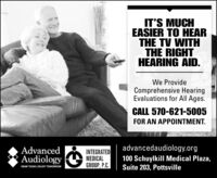 IT'S MUCHEASIER TO HEARTHE TV WITHTHE RIGHTHEARING AID.We ProvideComprehensive HearingEvaluations for All Ages.CALL 570-621-5005FOR AN APPOINTMENT.advancedaudiology.orgAdvancedAudiologyINTEGRATEDMEDICALGROUP, P.C.100 Schuylkill Medical Plaza,Suite 203, PottsvilleHEAR TODAY, ENJOY TOMORROW IT'S MUCH EASIER TO HEAR THE TV WITH THE RIGHT HEARING AID. We Provide Comprehensive Hearing Evaluations for All Ages. CALL 570-621-5005 FOR AN APPOINTMENT. advancedaudiology.org Advanced Audiology INTEGRATED MEDICAL GROUP, P.C. 100 Schuylkill Medical Plaza, Suite 203, Pottsville HEAR TODAY, ENJOY TOMORROW